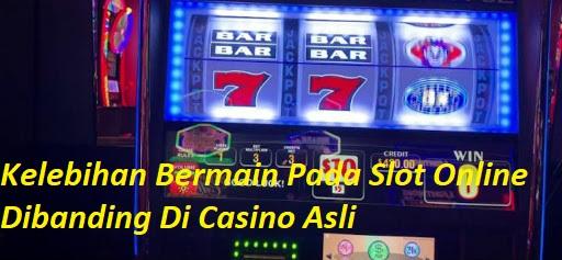Kelebihan Bermain Pada Slot Online Dibanding Di Casino Asli